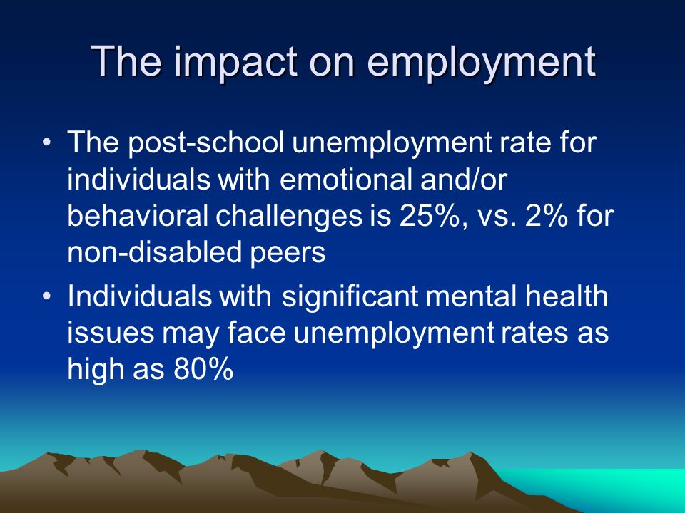 The impact on employment The post-school unemployment rate for individuals with emotional and/or behavioral challenges is 25%, vs.