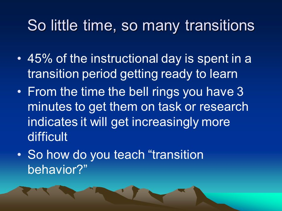 So little time, so many transitions 45% of the instructional day is spent in a transition period getting ready to learn From the time the bell rings you have 3 minutes to get them on task or research indicates it will get increasingly more difficult So how do you teach transition behavior