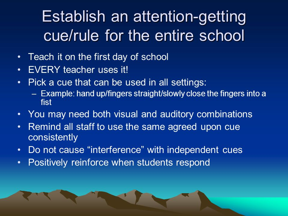 Establish an attention-getting cue/rule for the entire school Teach it on the first day of school EVERY teacher uses it.