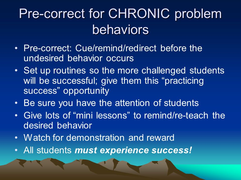 Pre-correct for CHRONIC problem behaviors Pre-correct: Cue/remind/redirect before the undesired behavior occurs Set up routines so the more challenged students will be successful; give them this practicing success opportunity Be sure you have the attention of students Give lots of mini lessons to remind/re-teach the desired behavior Watch for demonstration and reward All students must experience success!