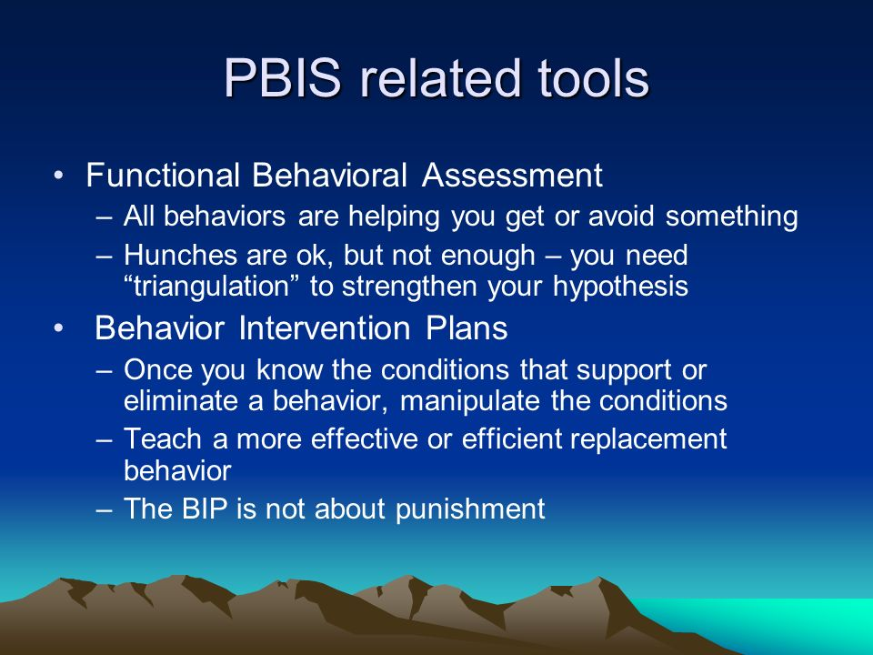 PBIS related tools Functional Behavioral Assessment –All behaviors are helping you get or avoid something –Hunches are ok, but not enough – you need triangulation to strengthen your hypothesis Behavior Intervention Plans –Once you know the conditions that support or eliminate a behavior, manipulate the conditions –Teach a more effective or efficient replacement behavior –The BIP is not about punishment