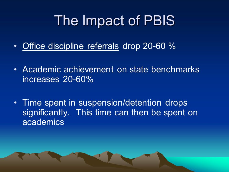 The Impact of PBIS Office discipline referrals drop 20-60 % Academic achievement on state benchmarks increases 20-60% Time spent in suspension/detention drops significantly.