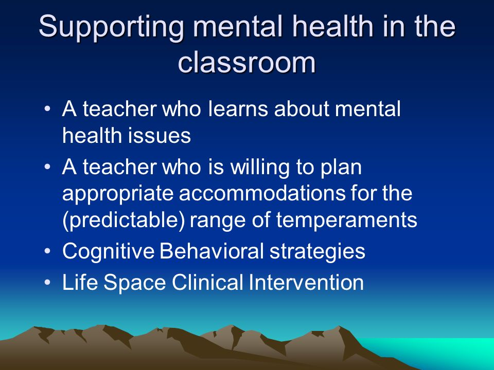 Supporting mental health in the classroom A teacher who learns about mental health issues A teacher who is willing to plan appropriate accommodations for the (predictable) range of temperaments Cognitive Behavioral strategies Life Space Clinical Intervention