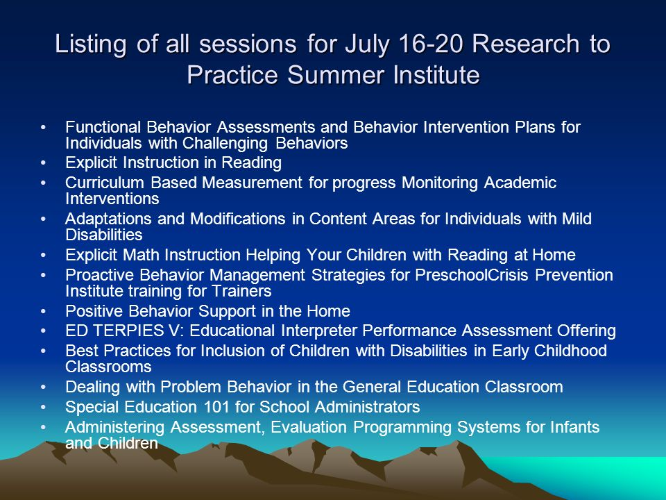 Listing of all sessions for July 16-20 Research to Practice Summer Institute Functional Behavior Assessments and Behavior Intervention Plans for Individuals with Challenging Behaviors Explicit Instruction in Reading Curriculum Based Measurement for progress Monitoring Academic Interventions Adaptations and Modifications in Content Areas for Individuals with Mild Disabilities Explicit Math Instruction Helping Your Children with Reading at Home Proactive Behavior Management Strategies for PreschoolCrisis Prevention Institute training for Trainers Positive Behavior Support in the Home ED TERPIES V: Educational Interpreter Performance Assessment Offering Best Practices for Inclusion of Children with Disabilities in Early Childhood Classrooms Dealing with Problem Behavior in the General Education Classroom Special Education 101 for School Administrators Administering Assessment, Evaluation Programming Systems for Infants and Children