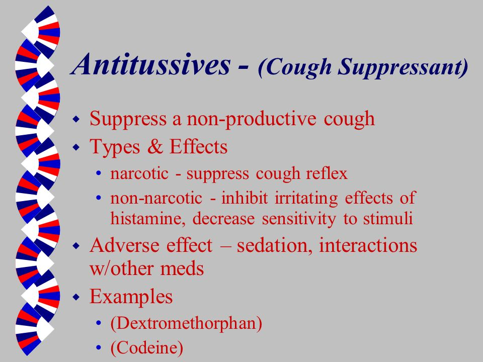 Antitussives - (Cough Suppressant) w Suppress a non-productive cough w Types & Effects narcotic - suppress cough reflex non-narcotic - inhibit irritat