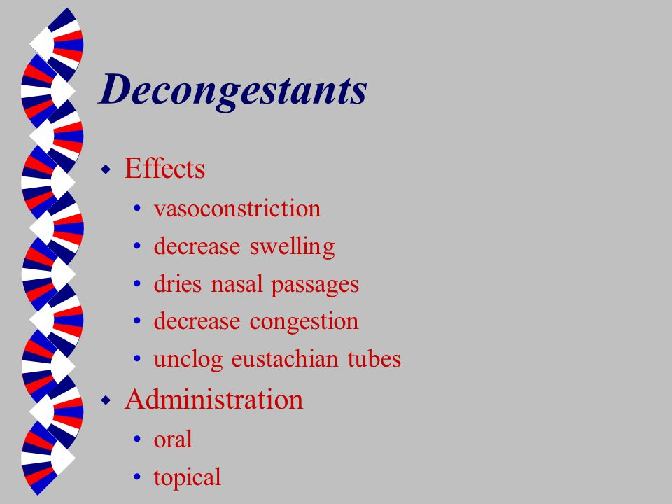 Decongestants w Effects vasoconstriction decrease swelling dries nasal passages decrease congestion unclog eustachian tubes w Administration oral topi
