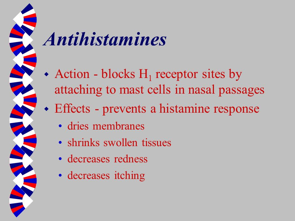 Antihistamines w Action - blocks H 1 receptor sites by attaching to mast cells in nasal passages w Effects - prevents a histamine response dries membr