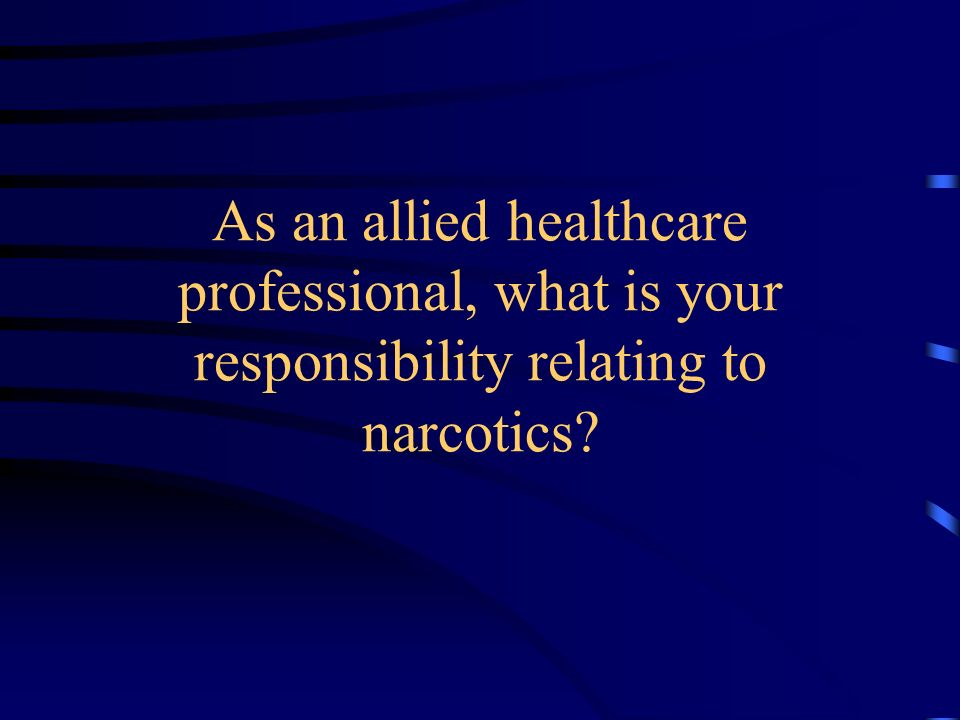 As an allied healthcare professional, what is your responsibility relating to narcotics?