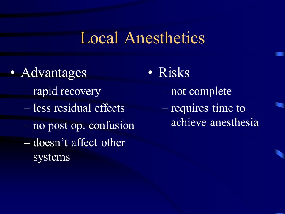 Local Anesthetics Advantages –rapid recovery –less residual effects –no post op. confusion –doesnt affect other systems Risks –not complete –requires