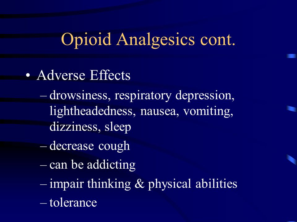 Opioid Analgesics cont. Adverse Effects –drowsiness, respiratory depression, lightheadedness, nausea, vomiting, dizziness, sleep –decrease cough –can