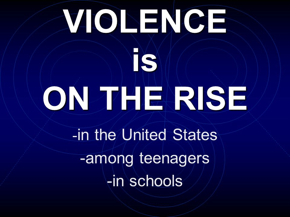 VIOLENCE is ON THE RISE - in the United States -among teenagers -in schools