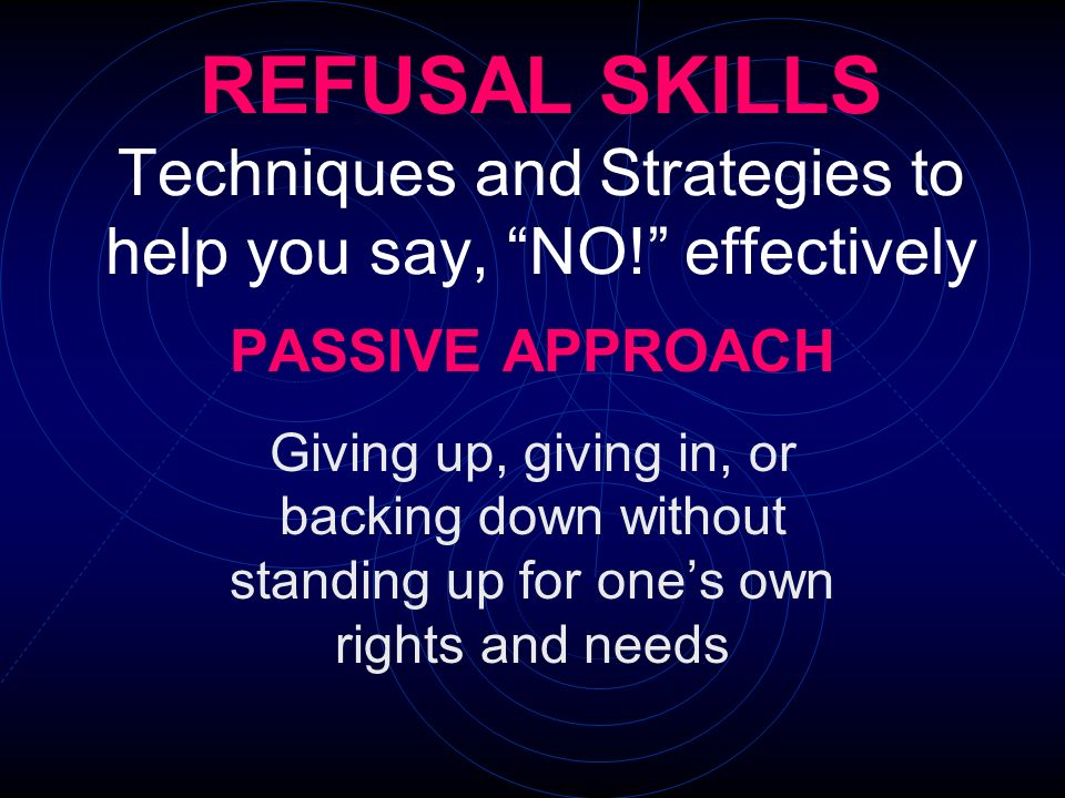 REFUSAL SKILLS Techniques and Strategies to help you say, NO! effectively PASSIVE APPROACH Giving up, giving in, or backing down without standing up f