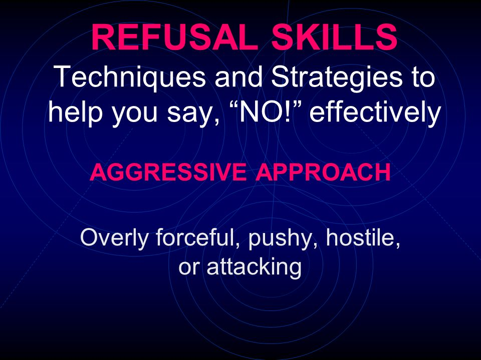 REFUSAL SKILLS Techniques and Strategies to help you say, NO! effectively AGGRESSIVE APPROACH Overly forceful, pushy, hostile, or attacking