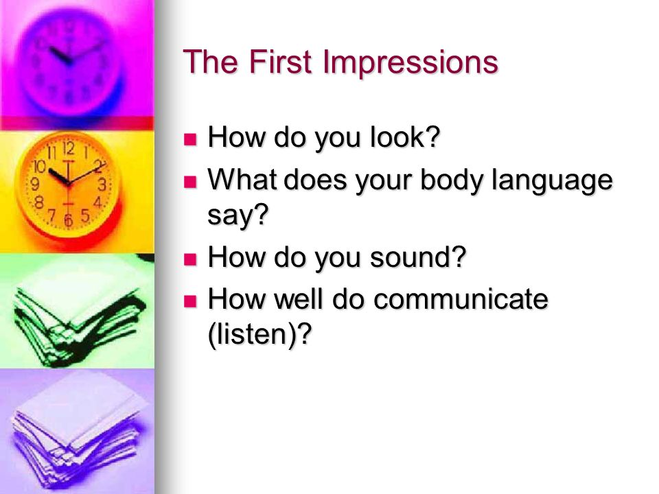 The First Impressions How do you look? How do you look? What does your body language say? What does your body language say? How do you sound? How do y