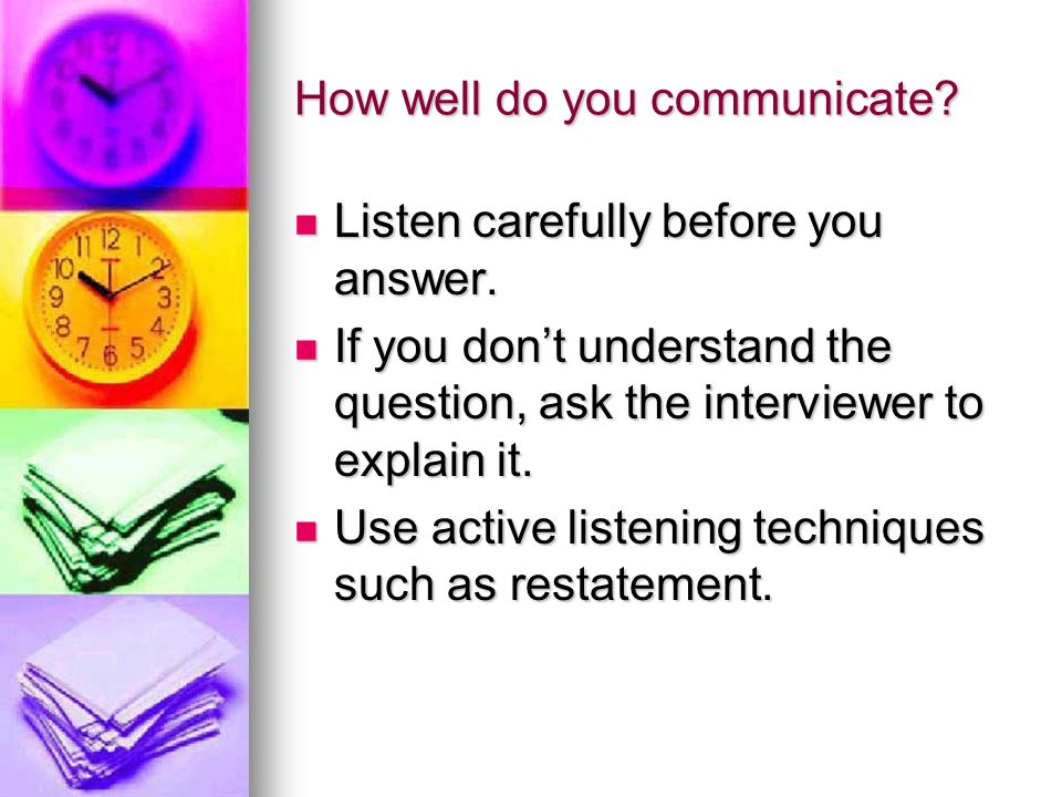 How well do you communicate? Listen carefully before you answer. Listen carefully before you answer. If you dont understand the question, ask the inte