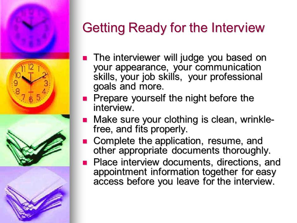 Getting Ready for the Interview The interviewer will judge you based on your appearance, your communication skills, your job skills, your professional