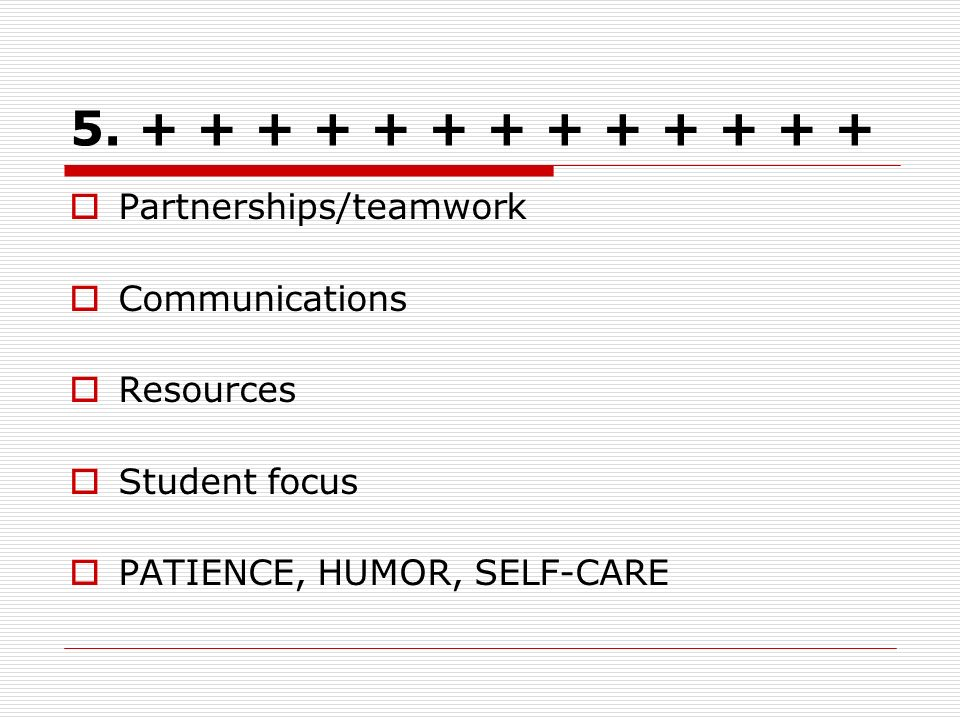 5. + + + + + + + + + + + + + Partnerships/teamwork Communications Resources Student focus PATIENCE, HUMOR, SELF-CARE