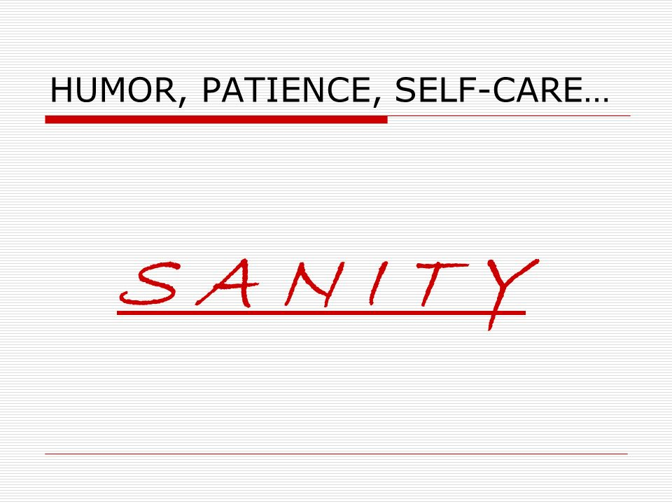 HUMOR, PATIENCE, SELF-CARE… S A N I T Y