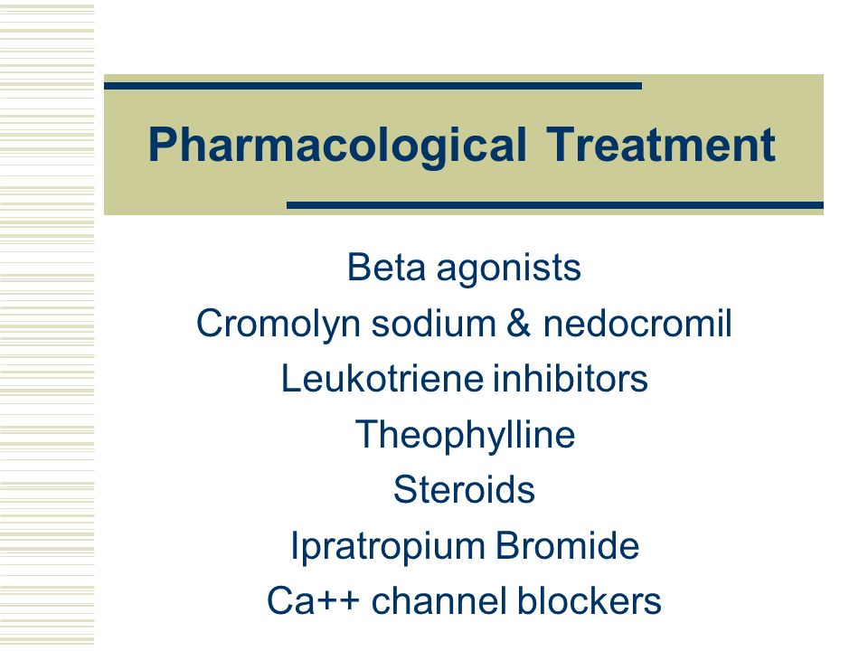 Pharmacological Treatment Beta agonists Cromolyn sodium & nedocromil Leukotriene inhibitors Theophylline Steroids Ipratropium Bromide Ca++ channel blo