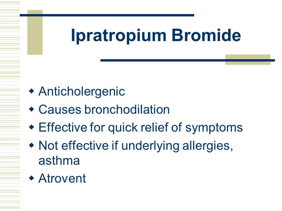 Ipratropium Bromide Anticholergenic Causes bronchodilation Effective for quick relief of symptoms Not effective if underlying allergies, asthma Atrove