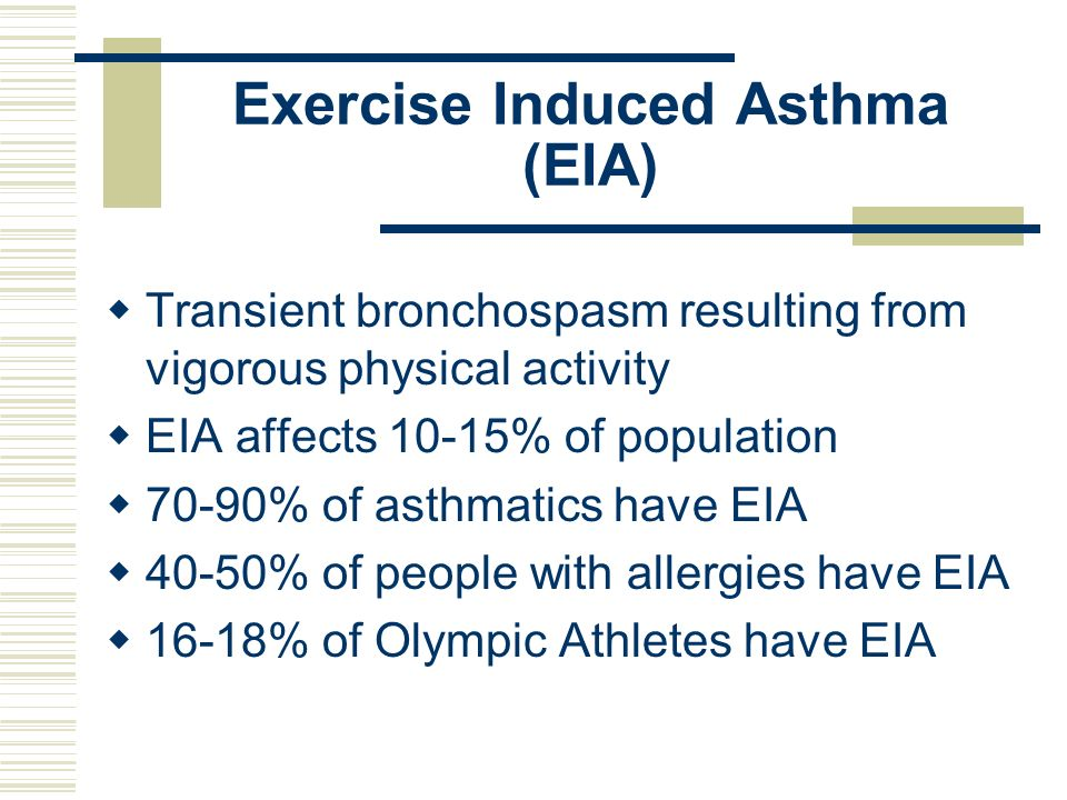 Exercise Induced Asthma (EIA) Transient bronchospasm resulting from vigorous physical activity EIA affects 10-15% of population 70-90% of asthmatics h