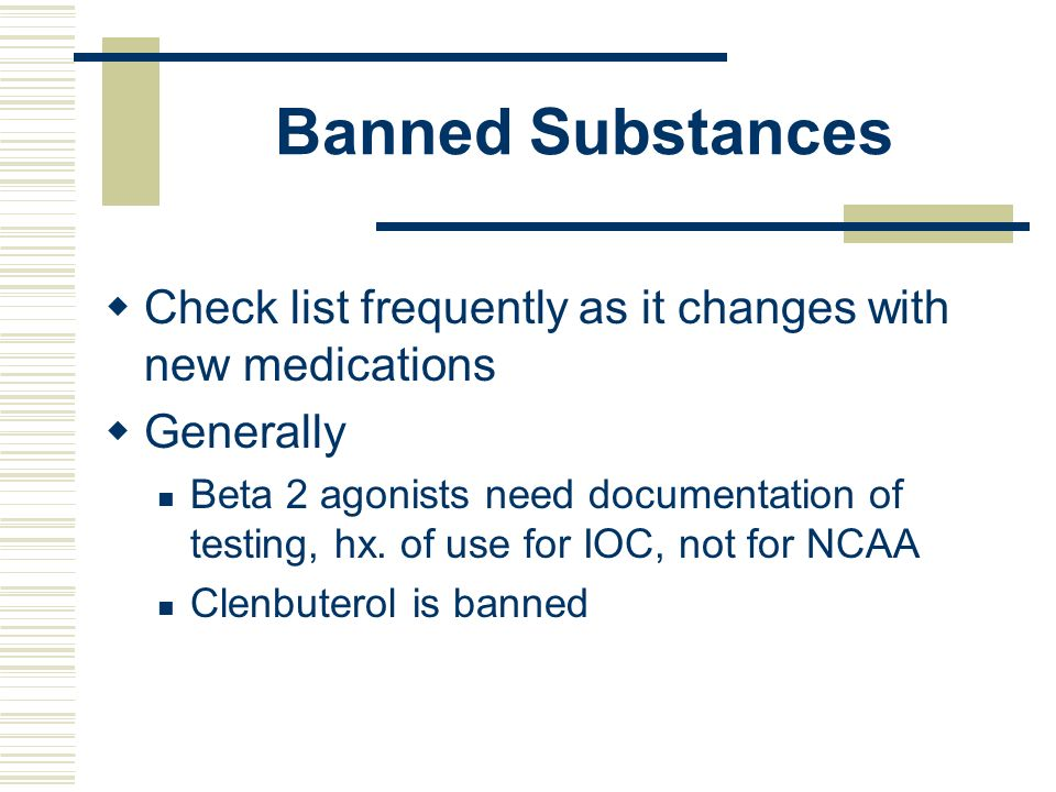 Banned Substances Check list frequently as it changes with new medications Generally Beta 2 agonists need documentation of testing, hx. of use for IOC