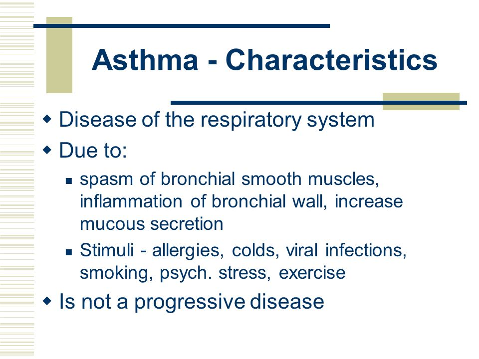 Asthma - Characteristics Disease of the respiratory system Due to: spasm of bronchial smooth muscles, inflammation of bronchial wall, increase mucous
