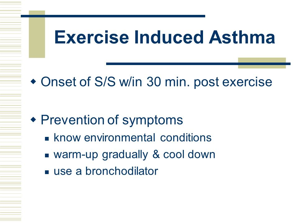 Exercise Induced Asthma Onset of S/S w/in 30 min. post exercise Prevention of symptoms know environmental conditions warm-up gradually & cool down use
