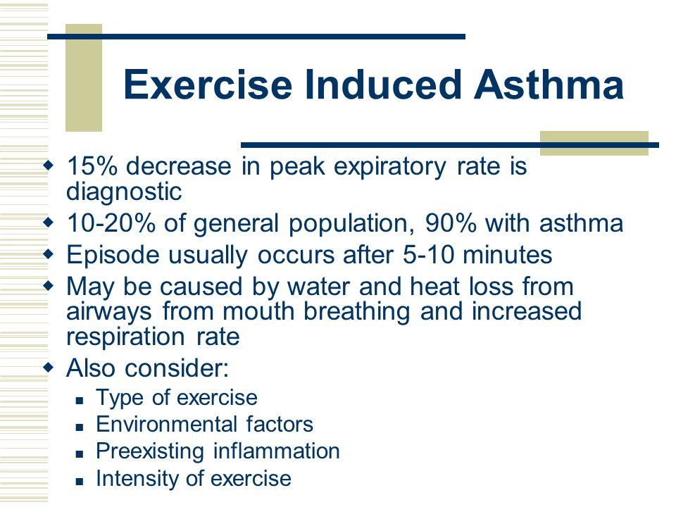 Exercise Induced Asthma 15% decrease in peak expiratory rate is diagnostic 10-20% of general population, 90% with asthma Episode usually occurs after