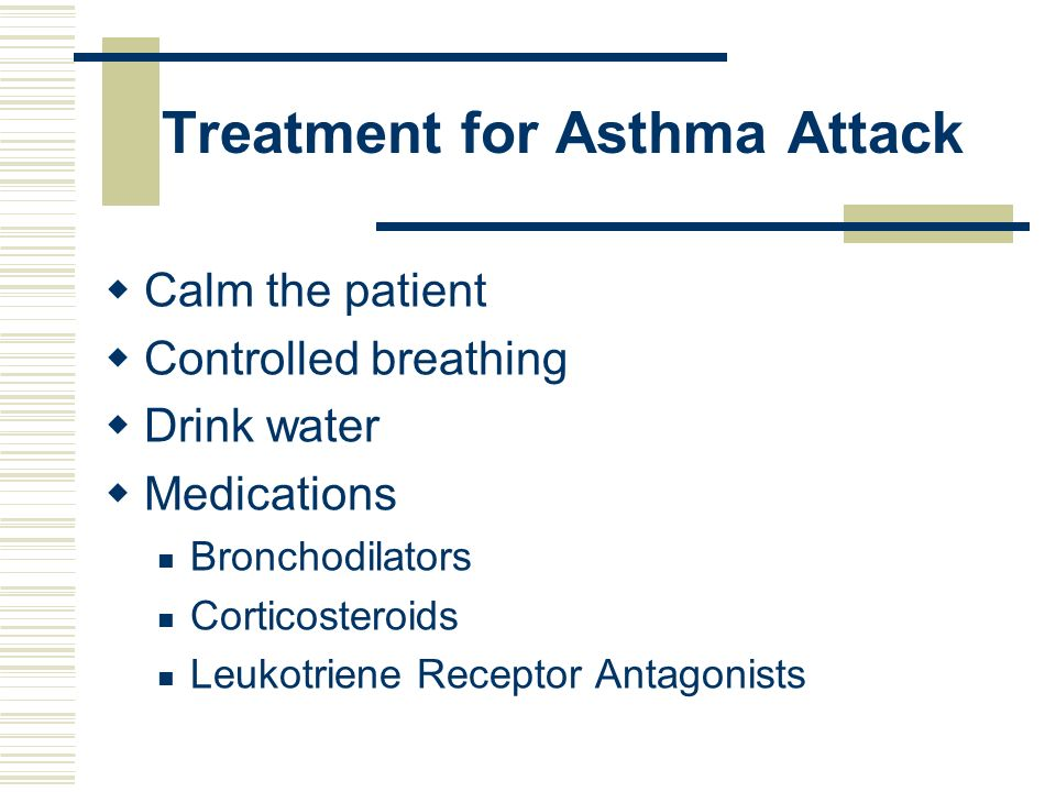 Treatment for Asthma Attack Calm the patient Controlled breathing Drink water Medications Bronchodilators Corticosteroids Leukotriene Receptor Antagon