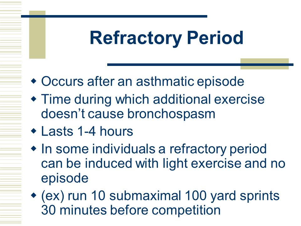 Refractory Period Occurs after an asthmatic episode Time during which additional exercise doesnt cause bronchospasm Lasts 1-4 hours In some individual