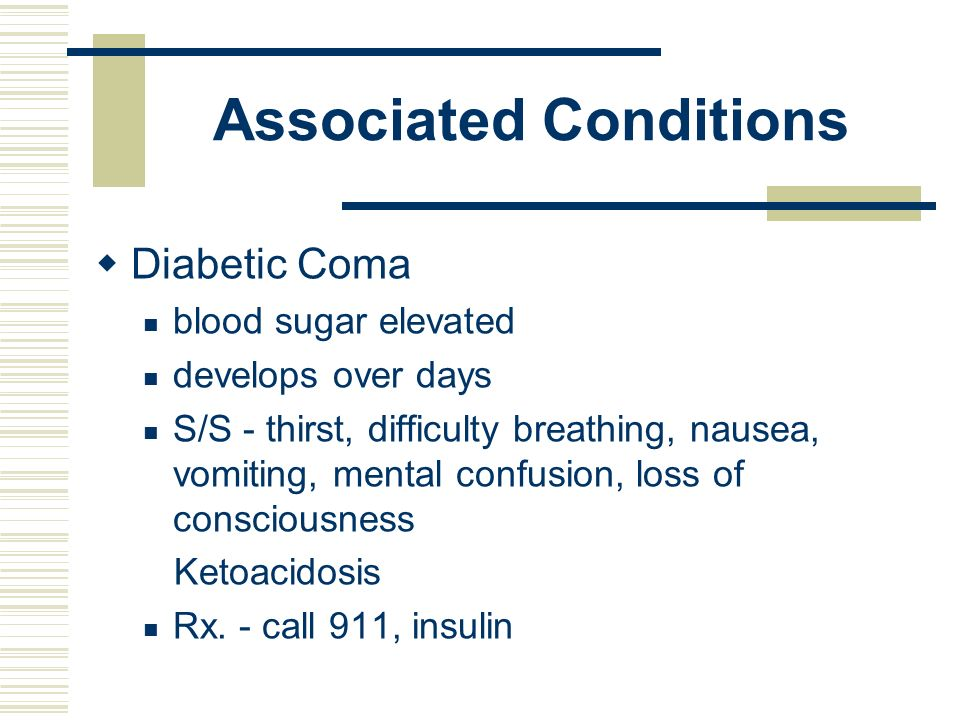 Associated Conditions Diabetic Coma blood sugar elevated develops over days S/S - thirst, difficulty breathing, nausea, vomiting, mental confusion, lo