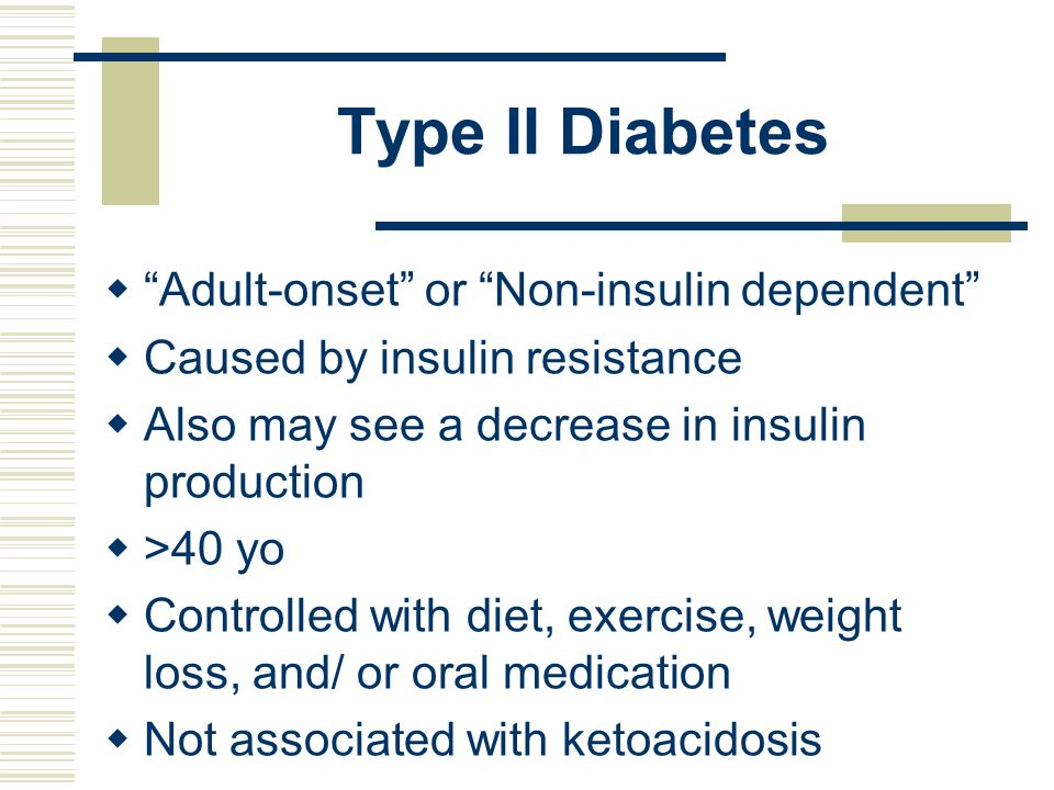 Type II Diabetes Adult-onset or Non-insulin dependent Caused by insulin resistance Also may see a decrease in insulin production >40 yo Controlled wit