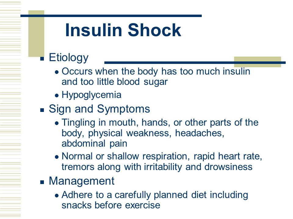 Insulin Shock Etiology Occurs when the body has too much insulin and too little blood sugar Hypoglycemia Sign and Symptoms Tingling in mouth, hands, o
