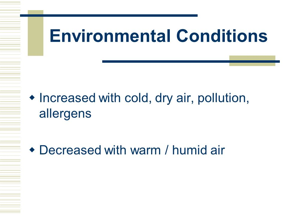 Environmental Conditions Increased with cold, dry air, pollution, allergens Decreased with warm / humid air