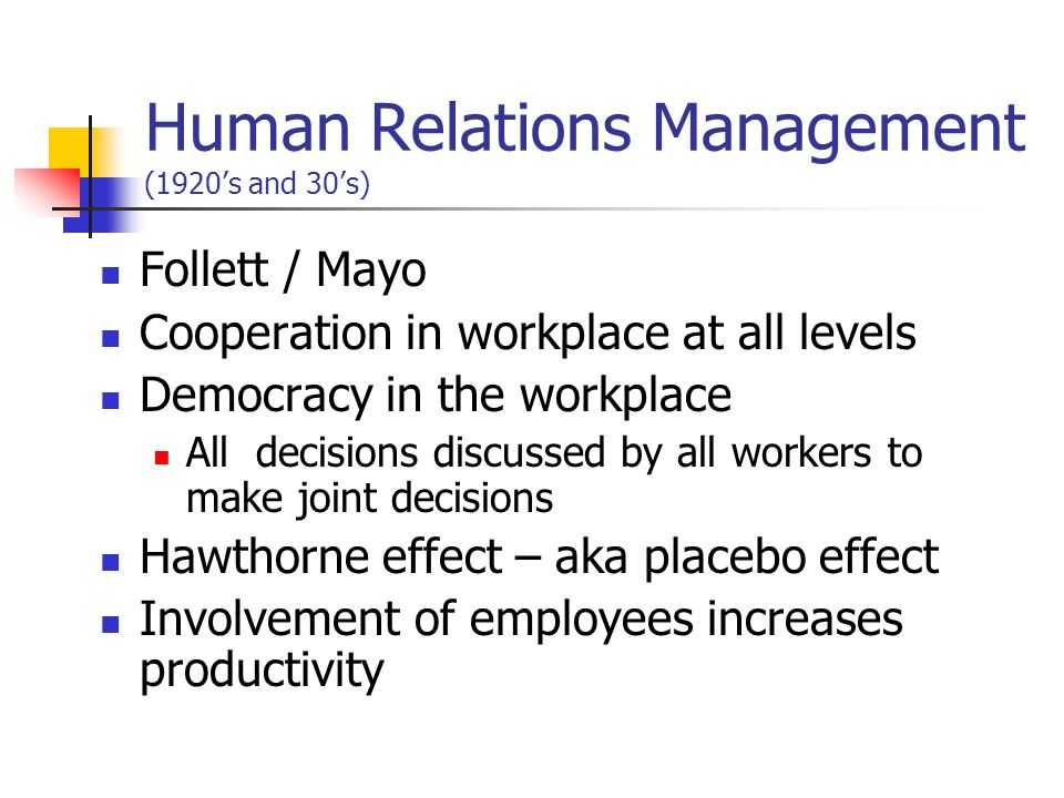 Human Relations Management (1920s and 30s) Follett / Mayo Cooperation in workplace at all levels Democracy in the workplace All decisions discussed by