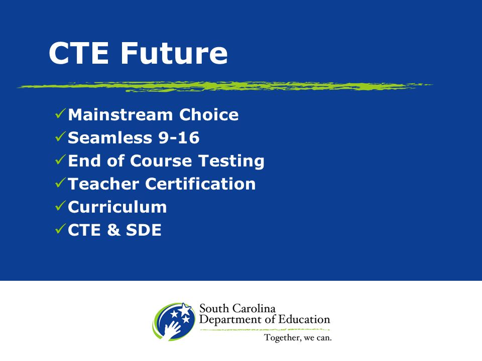 CTE Future Mainstream Choice Seamless 9-16 End of Course Testing Teacher Certification Curriculum CTE & SDE