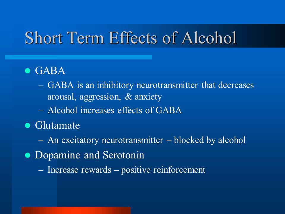 Short Term Effects of Alcohol GABA –GABA is an inhibitory neurotransmitter that decreases arousal, aggression, & anxiety –Alcohol increases effects of