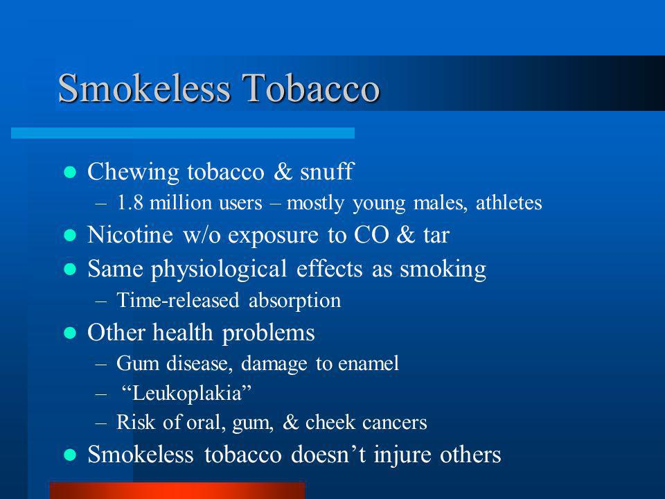Smokeless Tobacco Chewing tobacco & snuff –1.8 million users – mostly young males, athletes Nicotine w/o exposure to CO & tar Same physiological effec