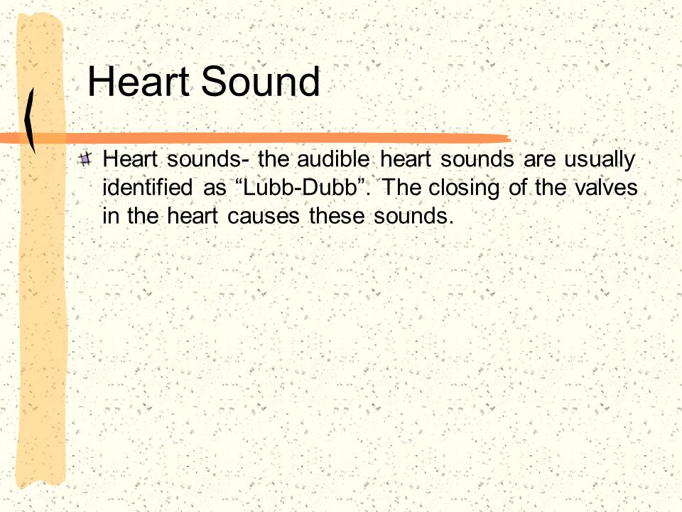 Heart Sound Heart sounds- the audible heart sounds are usually identified as Lubb-Dubb. The closing of the valves in the heart causes these sounds.