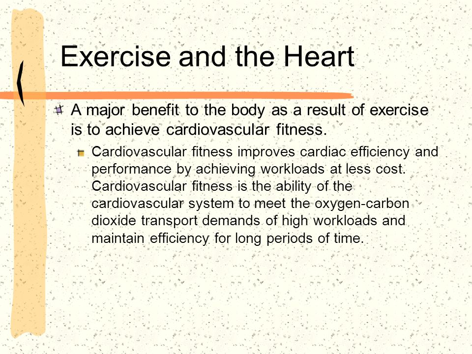 Exercise and the Heart A major benefit to the body as a result of exercise is to achieve cardiovascular fitness. Cardiovascular fitness improves cardi