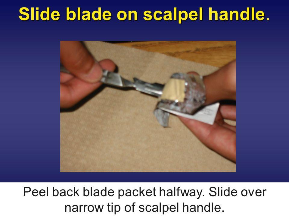 Slide blade on scalpel handle Slide blade on scalpel handle. Peel back blade packet halfway. Slide over narrow tip of scalpel handle.