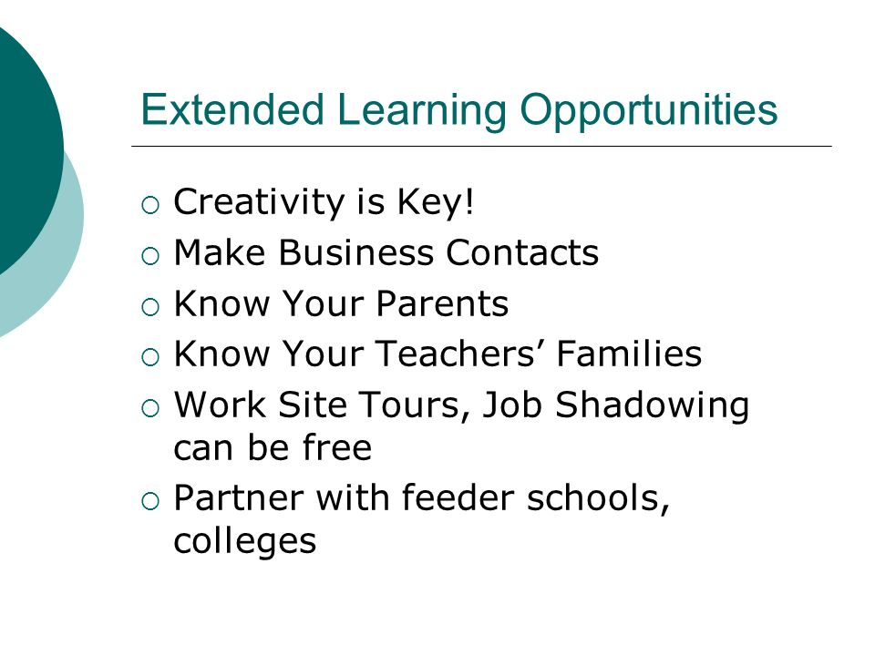Extended Learning Opportunities Creativity is Key! Make Business Contacts Know Your Parents Know Your Teachers Families Work Site Tours, Job Shadowing