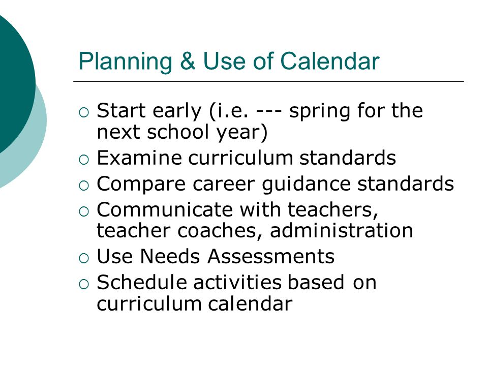 Planning & Use of Calendar Start early (i.e. --- spring for the next school year) Examine curriculum standards Compare career guidance standards Commu