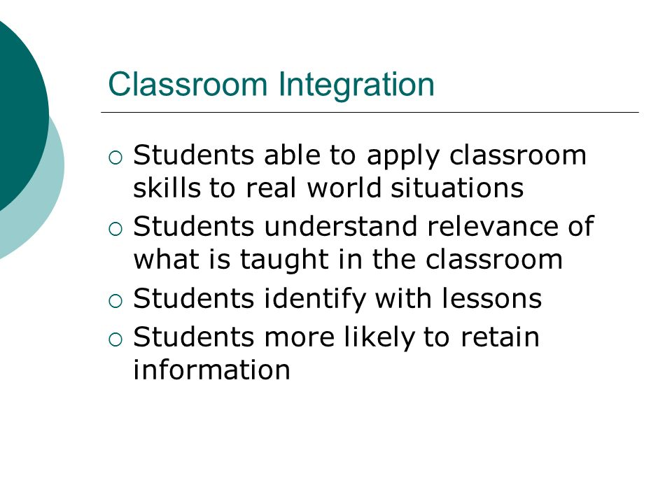 Classroom Integration Students able to apply classroom skills to real world situations Students understand relevance of what is taught in the classroo