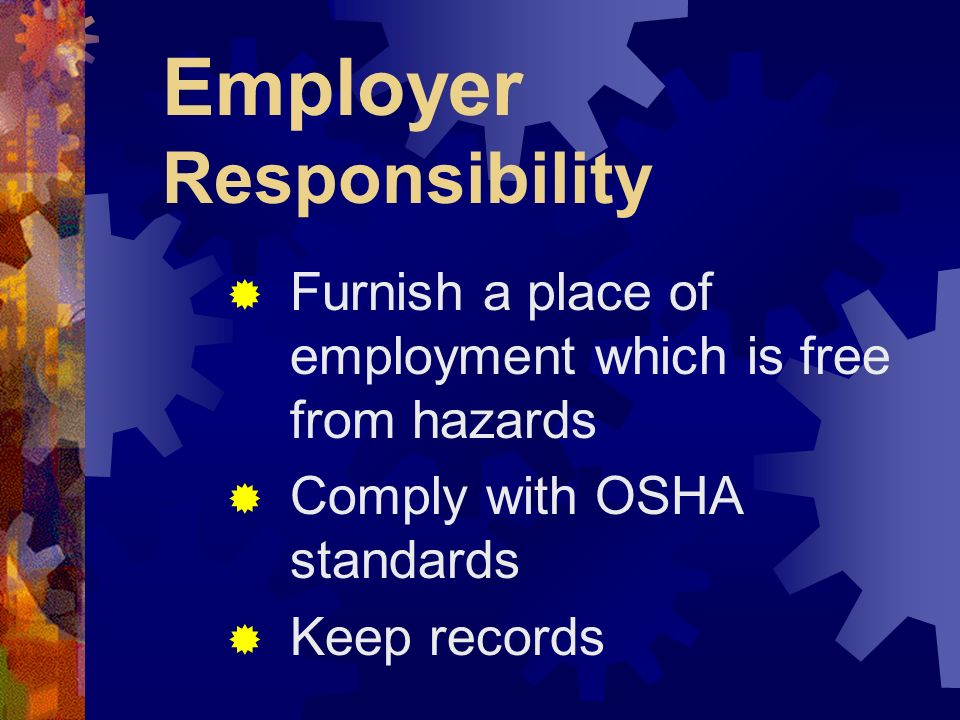 Employer Responsibility Furnish a place of employment which is free from hazards Comply with OSHA standards Keep records