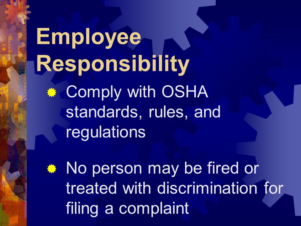 Employee Responsibility Comply with OSHA standards, rules, and regulations No person may be fired or treated with discrimination for filing a complain