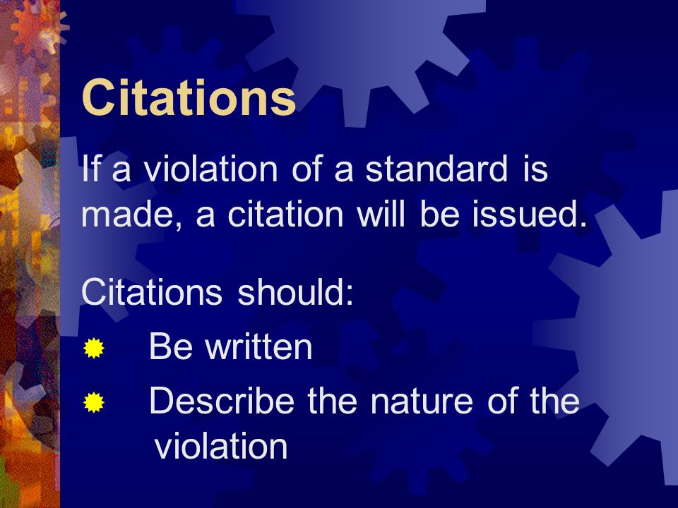 Citations If a violation of a standard is made, a citation will be issued. Citations should: Be written Describe the nature of the violation