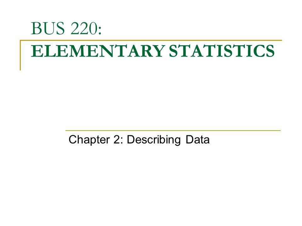 BUS 220: ELEMENTARY STATISTICS Chapter 2: Describing Data