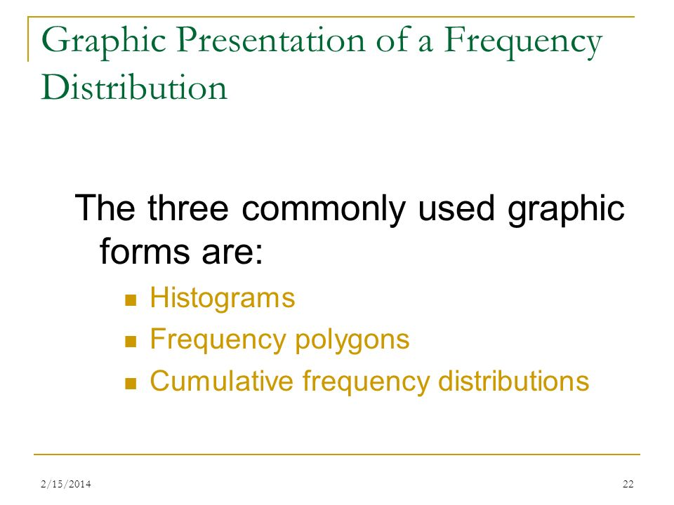 2/15/201422 Graphic Presentation of a Frequency Distribution The three commonly used graphic forms are: Histograms Frequency polygons Cumulative frequ